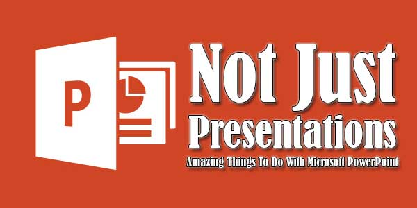 Not-Just-Presentations-Amazing-Things-To-Do-With-Microsoft-PowerPoint