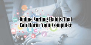 Online-Surfing-Habits-That-Can-Harm-Your-Computer