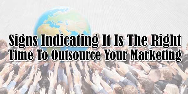 Signs-Indicating-It-Is-The-Right-Time-To-Outsource-Your-Marketing