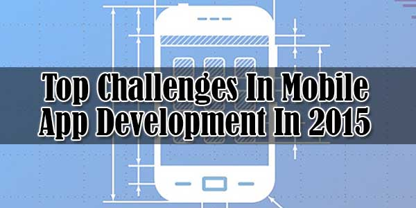 Top-Challenges-In-Mobile-App-Development-In-2015