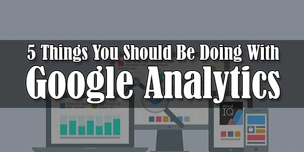 5-Things-You-Should-Be-Doing-With-Google-Analytics