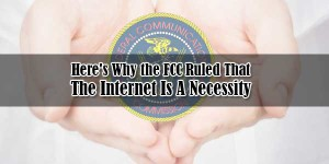 Heres-Why-the-FCC-Ruled-That-The-Internet-Is-A-Necessity