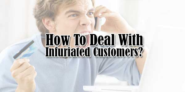 How To Deal With Infuriated Customers?