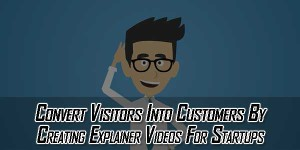 Convert-Visitors-Into-Customers-By-Creating-Explainer-Videos-For-Startups