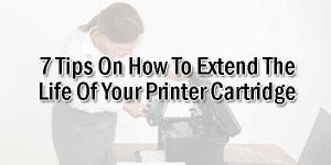 7-Tips-On-How-To-Extend-The-Life-Of-Your-Printer-Cartridge