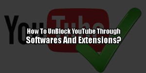 How-To-UnBlock-YouTube-Through-Softwares-And-Extensions