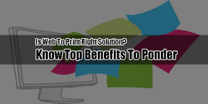 Is-Web-To-Print-Right-Solution-Know-Top-Benefits-To-Ponder