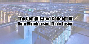The-Complicated-Concept-Of-Data-Warehousing-Made-Easier
