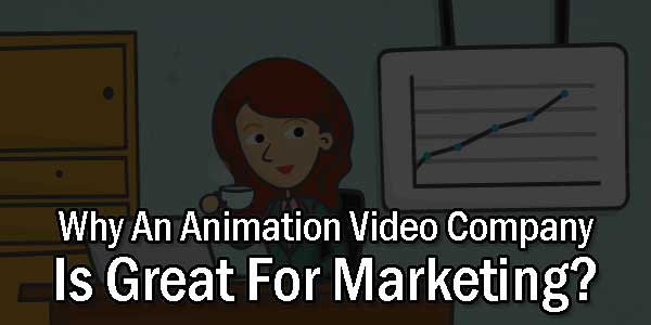 Why-An-Animation-Video-Company-Is-Great-For-Marketing