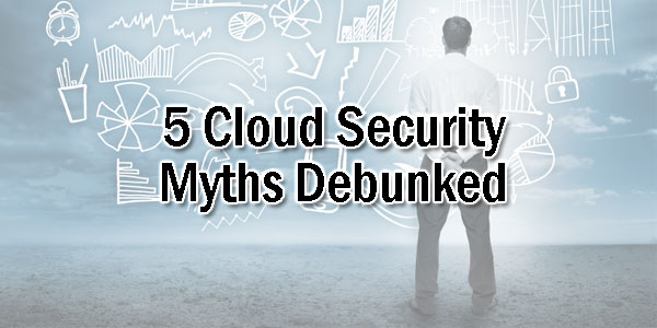 5-Cloud-Security-Myths-Debunked
