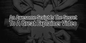 An-Awesome-Script-Is-The-Secret-To-A-Great-Explainer-Video