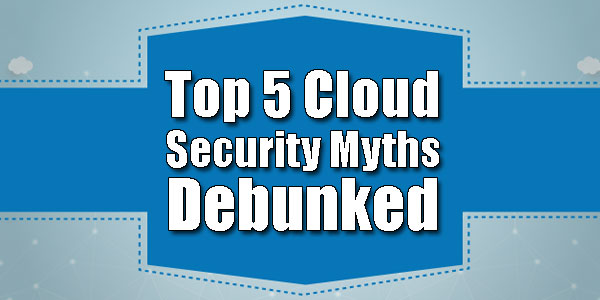 Top-5-Cloud-Security-Myths-Debunked