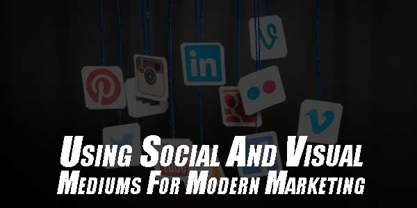 Using-Social-And-Visual-Mediums-For-Modern-Marketing