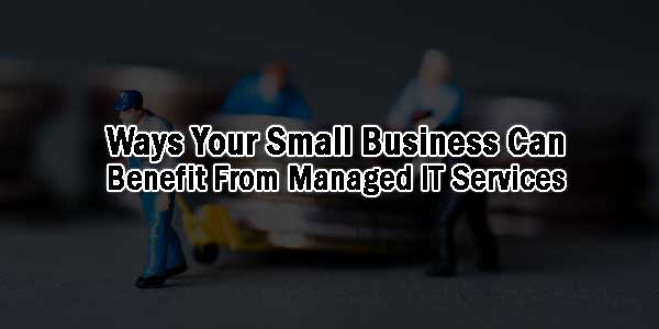 Ways-Your-Small-Business-Can-Benefit-From-Managed-IT-Services