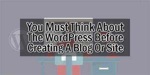 You-Must-Think-About-The-WordPress-Before-Creating-A-Blog-Or-Site