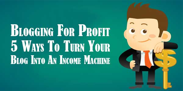 Blogging-For-Profit-–-5-Ways-To-Turn-Your-Blog-Into-An-Income-Machine