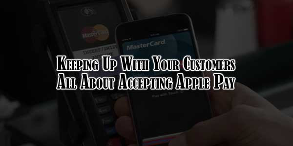 Keeping-Up-With-Your-Customers--All-About-Accepting-Apple-Pay