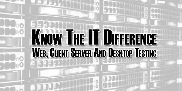 Know-The-IT-Difference-Web-Client-Server-And-Desktop-Testing