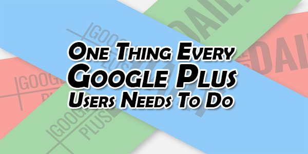 One-Thing-Every-Google-Plus-Users-Needs-To-Do