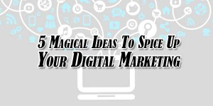 5-Magical-Ideas-To-Spice-Up-Your-Digital-Marketing