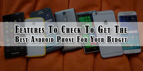 Features-To-Check-To-Get-The-Best-Android-Phone-For-Your-Budget