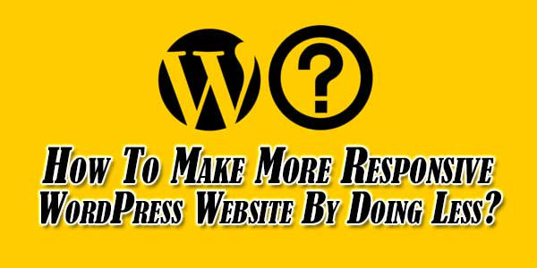How-To-Make-More-Responsive-WordPress-Website-By-Doing-Less
