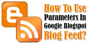 How-To-Use-Parameters-In-Google-Blogspot-Blog-Feed