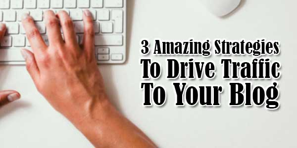 3-Amazing-Strategies-To-Drive-Traffic-To-Your-Blog
