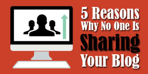 5-Reasons-Why-No-One-Is-Sharing-Your-Blog