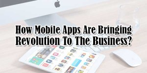 How-Mobile-Apps-Are-Bringing-Revolution-To-The-Business