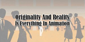 Originality-And-Reality-Is-Everything-In-Animation