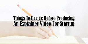 Things-To-Decide-Before-Producing-An-Explainer-Video-For-Startup