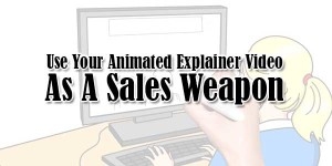 Use-Your-Animated-Explainer-Video-As-A-Sales-Weapon