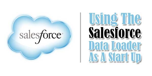 Using-The-Salesforce-Data-Loader-As-A-Start-Up