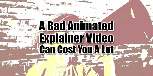 A-Bad-Animated-Explainer-Video-Can-Cost-You-A-Lot-