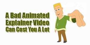 A-Bad-Animated-Explainer-Video-Can-Cost-You-A-Lot