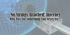 No-Strings-Attached-Internet-Why-Pay-For-Something-You-Never-Use