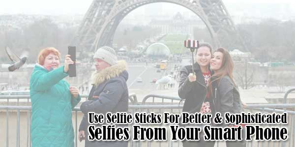 Use-Selfie-Sticks-For-Better & Sophisticated Selfies-From-Your-Smart-Phone