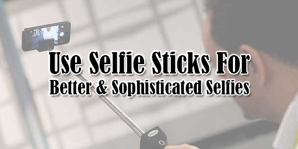 Use-Selfie-Sticks-For-Better & Sophisticated Selfies