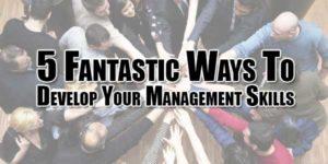 5-Fantastic-Ways-To-Develop-Your-Management-Skills