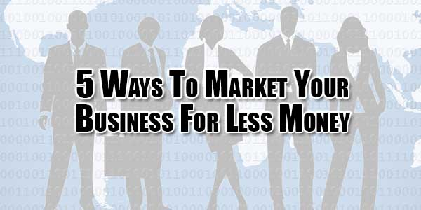 5-Ways-To-Market-Your-Business-For-Less-Money