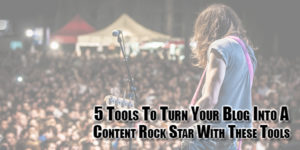 5-Tools-To-Turn-Your-Blog-Into-A-Content-Rock-Star-With-These-Tools