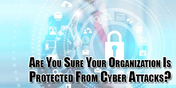 Are-You-Sure-Your-Organization-Is-Protected-From-Cyber-Attacks