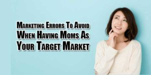Marketing-Errors-To-Avoid-When-Having-Moms-As-Your-Target-Market