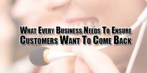 What-Every-Business-Needs-To-Ensure-Customers-Want-To-Come-Back