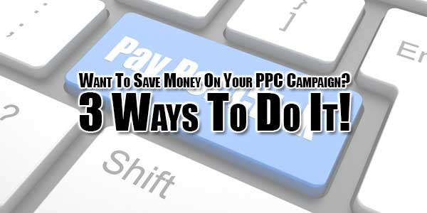 want-to-save-money-on-your-ppc-campaign-3-ways-to-do-it