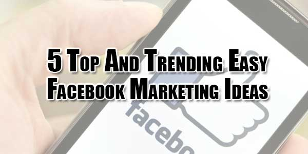 5-top-and-trending-easy-facebook-marketing-ideas