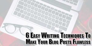 6-easy-writing-techniques-to-make-your-blog-posts-flawless