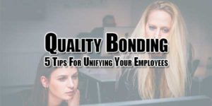quality-bonding-5-tips-for-unifying-your-employees