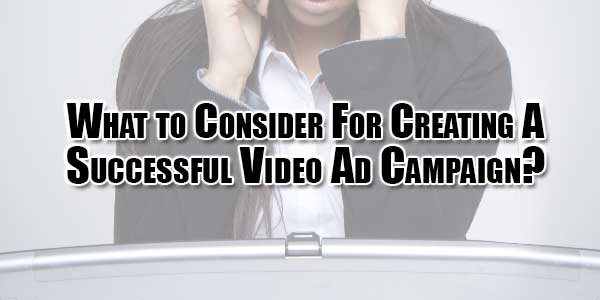 what-to-consider-for-creating-a-successful-video-ad-campaign